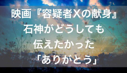 映画『容疑者Xの献身』石神がどうしても伝えたかった「ありがとう」【Amazonプライムビデオ】
