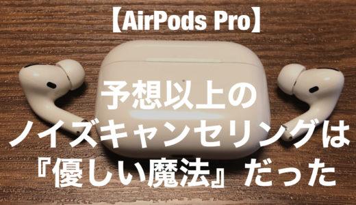 【レビュー】『AirPods Pro』予想以上のノイズキャンセリングは「優しい魔法」だった