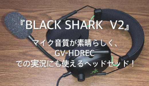 【レビュー】『BLACK SHARK  V2』はマイク音質が素晴らしく、GV-HDRECでの実況にも使えるヘッドセッド!